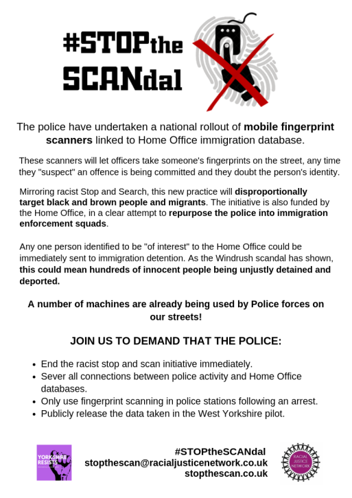 "The police have undertaken a national rollout of mobile fingerprint scanners linked to Home Office immigration database. These scanners will let officers take someone's fingerprints on the street, any time they ""suspect"" an offence is being committed and they doubt the person's identity. Mirroring racist Stop and Search, this new practice will disproportionally target black and brown people and migrants. The initiative is also funded by the Home Office, in a clear attempt to repurpose the police into immigration enforcement squads. Any one person identified to be ""of interest"" to the Home Office could be immediately sent to immigration detention. As the Windrush scandal has shown, this could mean hundreds of innocent people being unjustly detained and deported.  Join us to demand that the police: End the racist stop and scan initiative immediately. Sever all connections between police activity and Home Office databases. Only use fingerprint scanning in police stations following an arrest. Publicly release the data taken in the West Yorkshire pilot."